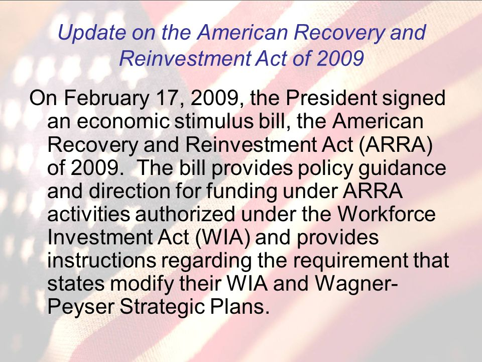 Update on the American Recovery and Reinvestment Act of 2009 On February 17, 2009, the President signed an economic stimulus bill, the American Recovery and Reinvestment Act (ARRA) of 2009.