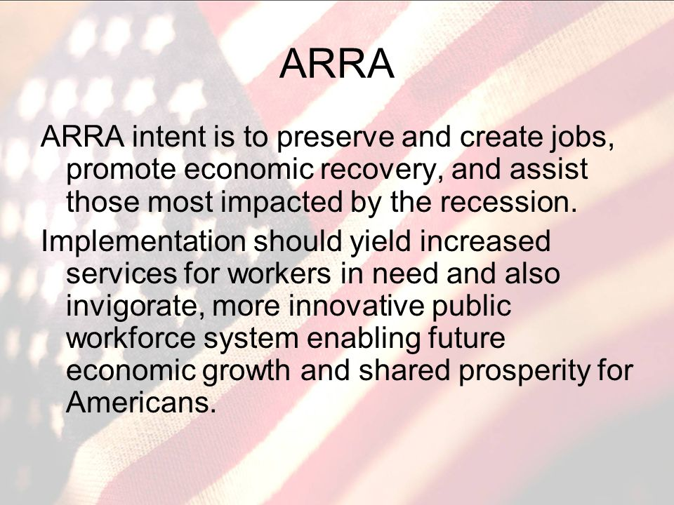 ARRA ARRA intent is to preserve and create jobs, promote economic recovery, and assist those most impacted by the recession.