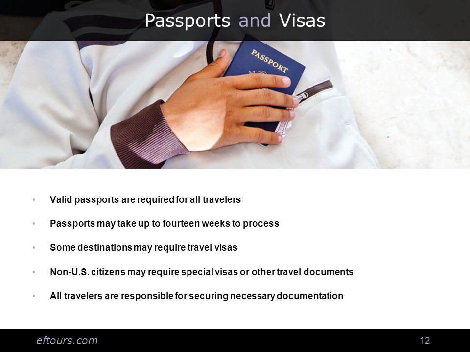 eftours.com 12 Passports and Visas Valid passports are required for all travelers Passports may take up to fourteen weeks to process Some destinations may require travel visas Non-U.S.
