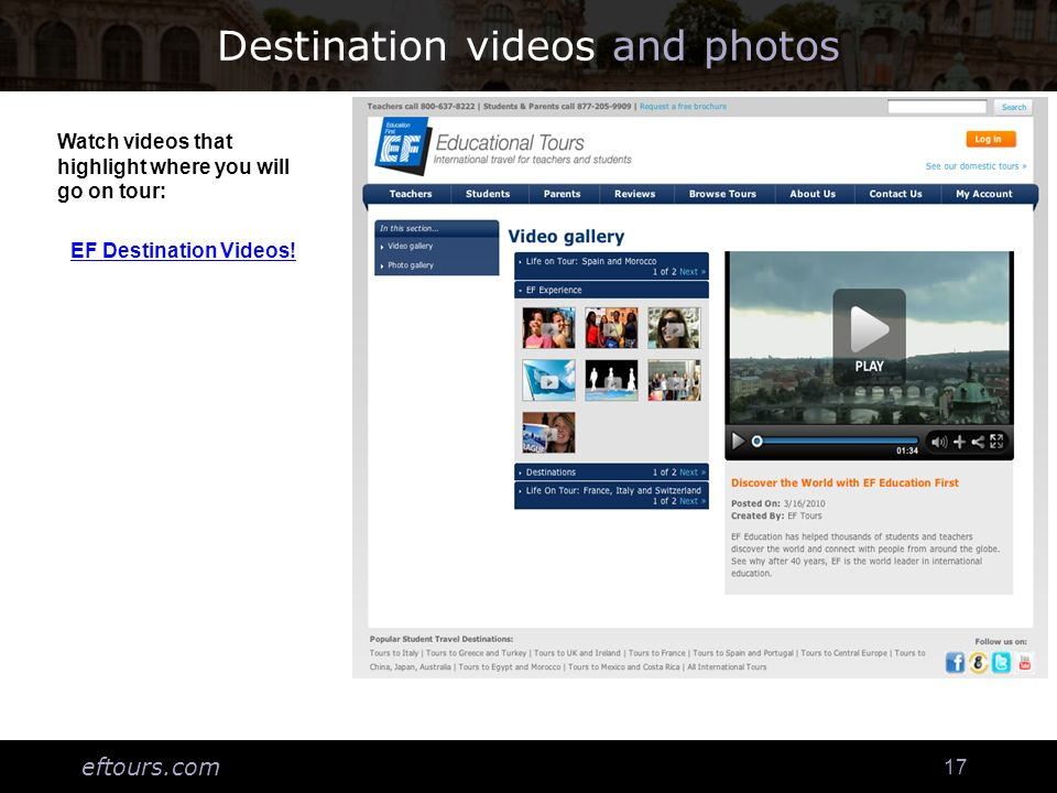 eftours.com 17 Destination videos and photos Watch videos that highlight where you will go on tour: EF Destination Videos!