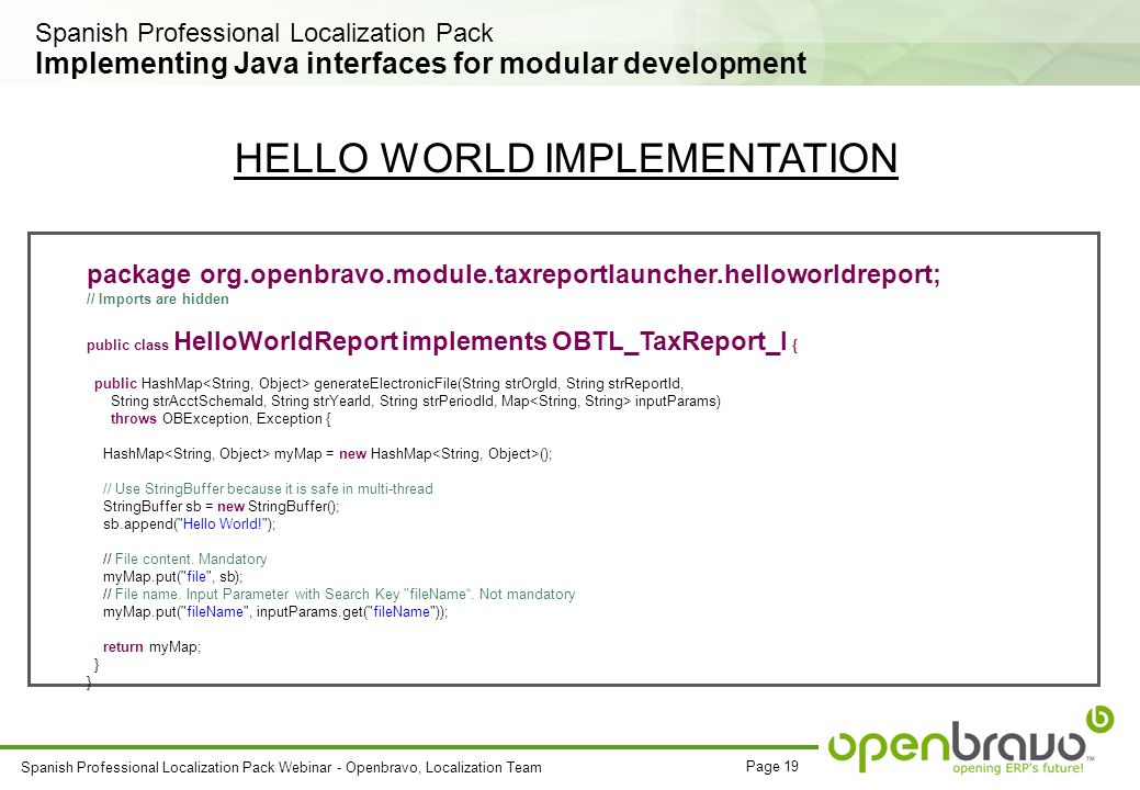 Page 19 Spanish Professional Localization Pack Webinar - Openbravo, Localization Team Implementing Java interfaces for modular development package org.openbravo.module.taxreportlauncher.helloworldreport; // Imports are hidden public class HelloWorldReport implements OBTL_TaxReport_I { public HashMap generateElectronicFile(String strOrgId, String strReportId, String strAcctSchemaId, String strYearId, String strPeriodId, Map inputParams) throws OBException, Exception { HashMap myMap = new HashMap (); // Use StringBuffer because it is safe in multi-thread StringBuffer sb = new StringBuffer(); sb.append( Hello World! ); // File content.