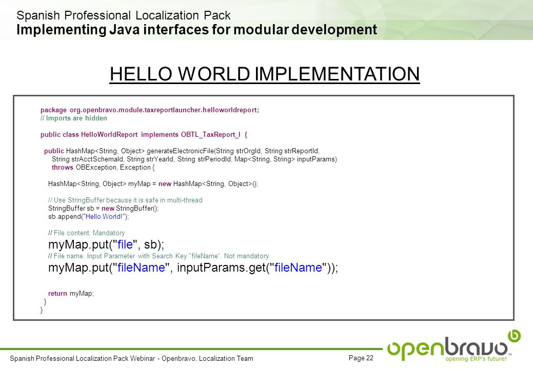 Page 22 Spanish Professional Localization Pack Webinar - Openbravo, Localization Team Implementing Java interfaces for modular development package org.openbravo.module.taxreportlauncher.helloworldreport; // Imports are hidden public class HelloWorldReport implements OBTL_TaxReport_I { public HashMap generateElectronicFile(String strOrgId, String strReportId, String strAcctSchemaId, String strYearId, String strPeriodId, Map inputParams) throws OBException, Exception { HashMap myMap = new HashMap (); // Use StringBuffer because it is safe in multi-thread StringBuffer sb = new StringBuffer(); sb.append( Hello World! ); // File content.