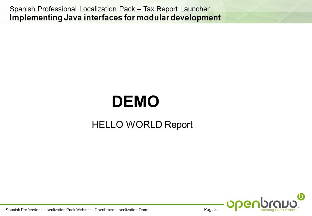 Page 23 Spanish Professional Localization Pack Webinar - Openbravo, Localization Team DEMO HELLO WORLD Report Implementing Java interfaces for modular development Spanish Professional Localization Pack – Tax Report Launcher