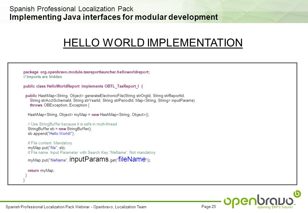 Page 25 Spanish Professional Localization Pack Webinar - Openbravo, Localization Team Implementing Java interfaces for modular development package org.openbravo.module.taxreportlauncher.helloworldreport; // Imports are hidden public class HelloWorldReport implements OBTL_TaxReport_I { public HashMap generateElectronicFile(String strOrgId, String strReportId, String strAcctSchemaId, String strYearId, String strPeriodId, Map inputParams) throws OBException, Exception { HashMap myMap = new HashMap (); // Use StringBuffer because it is safe in multi-thread StringBuffer sb = new StringBuffer(); sb.append( Hello World! ); // File content.