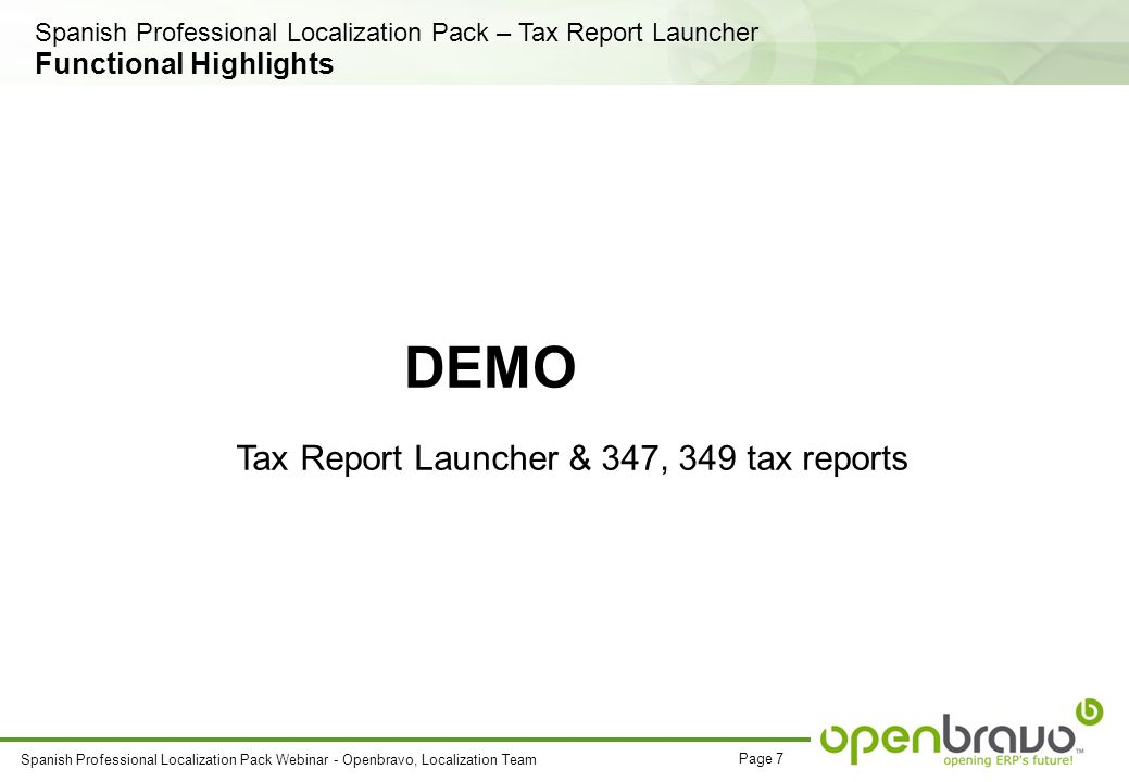 Page 7 Spanish Professional Localization Pack Webinar - Openbravo, Localization Team DEMO Tax Report Launcher & 347, 349 tax reports Functional Highlights Spanish Professional Localization Pack – Tax Report Launcher