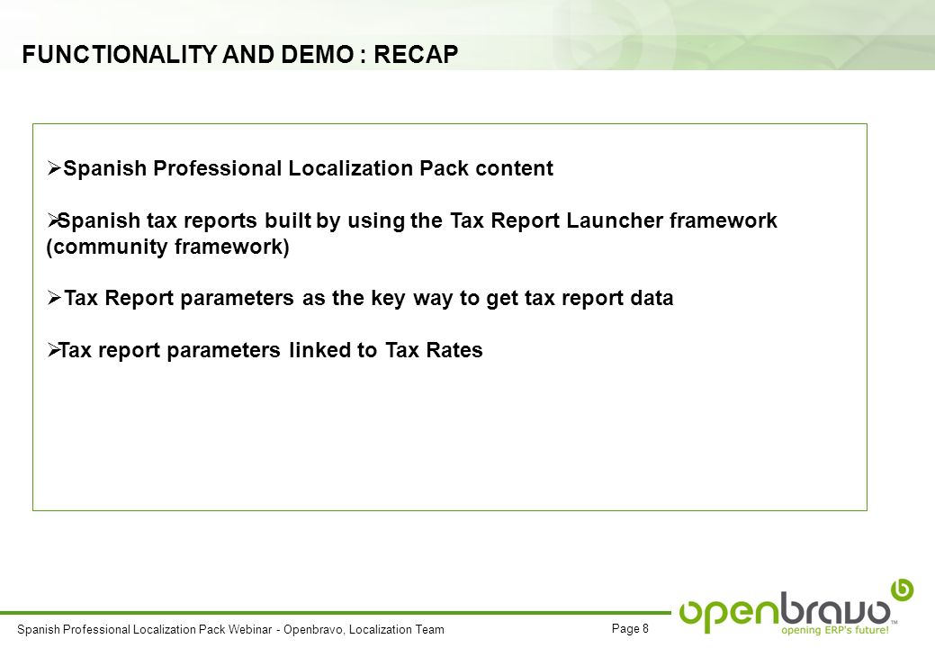 Page 8 Spanish Professional Localization Pack Webinar - Openbravo, Localization Team FUNCTIONALITY AND DEMO : RECAP Spanish Professional Localization Pack content Spanish tax reports built by using the Tax Report Launcher framework (community framework) Tax Report parameters as the key way to get tax report data Tax report parameters linked to Tax Rates