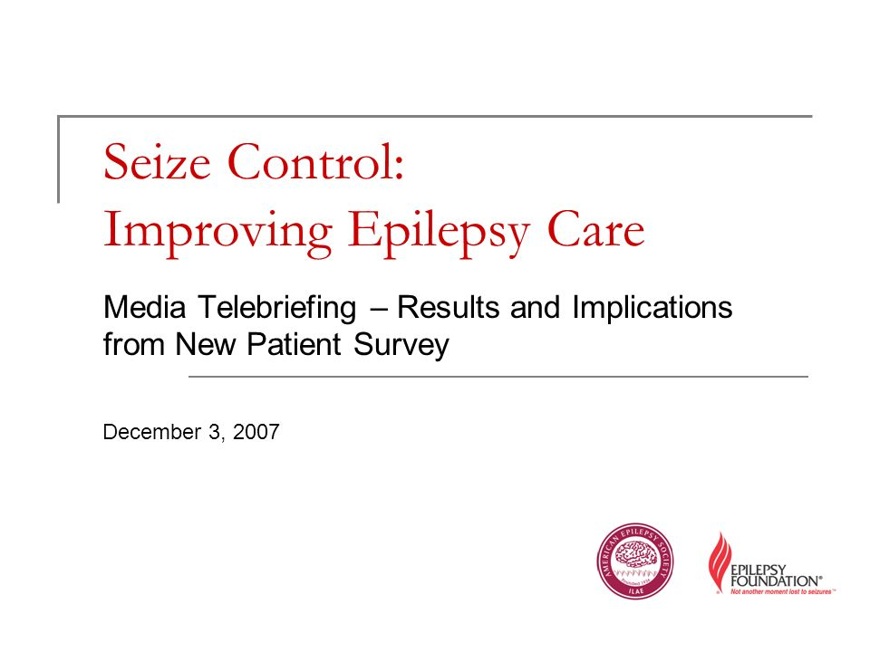Seize Control: Improving Epilepsy Care Media Telebriefing – Results and Implications from New Patient Survey December 3, 2007