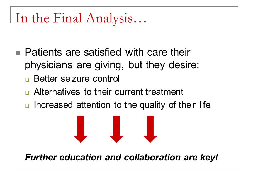 In the Final Analysis… Patients are satisfied with care their physicians are giving, but they desire: Better seizure control Alternatives to their current treatment Increased attention to the quality of their life Further education and collaboration are key!