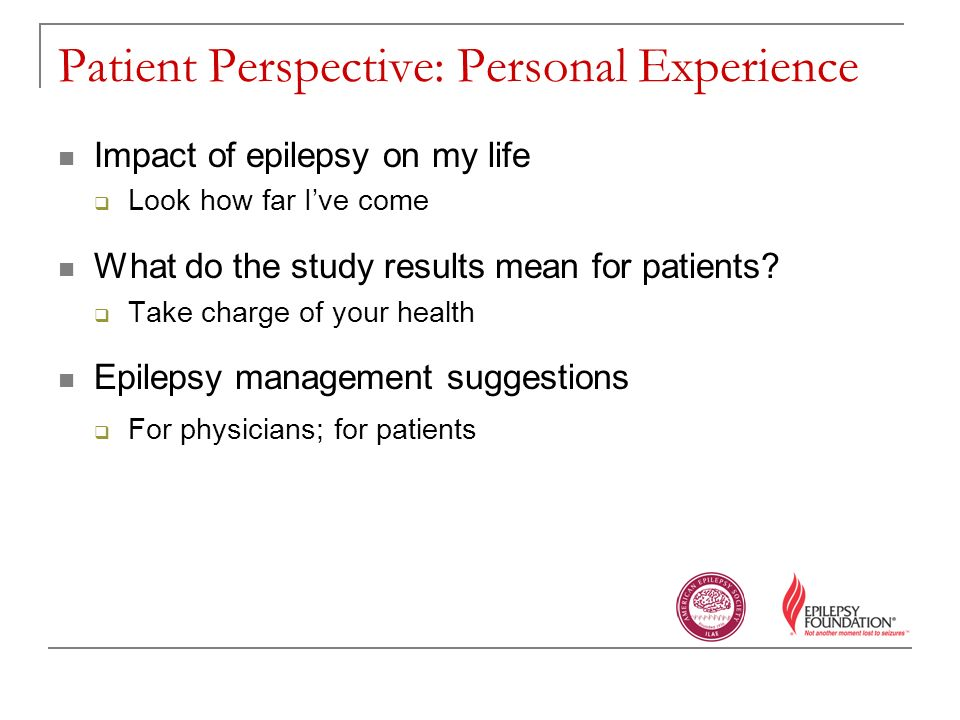 Patient Perspective: Personal Experience Impact of epilepsy on my life Look how far Ive come What do the study results mean for patients.