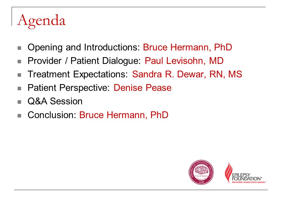 Agenda Opening and Introductions: Bruce Hermann, PhD Provider / Patient Dialogue: Paul Levisohn, MD Treatment Expectations: Sandra R.