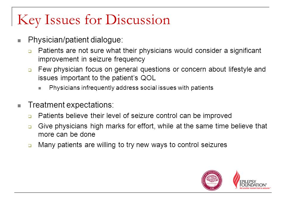 Key Issues for Discussion Physician/patient dialogue: Patients are not sure what their physicians would consider a significant improvement in seizure frequency Few physician focus on general questions or concern about lifestyle and issues important to the patients QOL Physicians infrequently address social issues with patients Treatment expectations: Patients believe their level of seizure control can be improved Give physicians high marks for effort, while at the same time believe that more can be done Many patients are willing to try new ways to control seizures