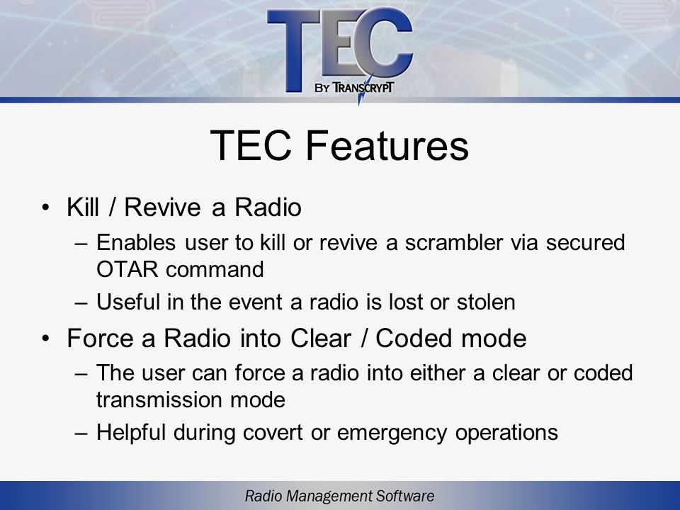 TEC Features Kill / Revive a Radio –Enables user to kill or revive a scrambler via secured OTAR command –Useful in the event a radio is lost or stolen Force a Radio into Clear / Coded mode –The user can force a radio into either a clear or coded transmission mode –Helpful during covert or emergency operations