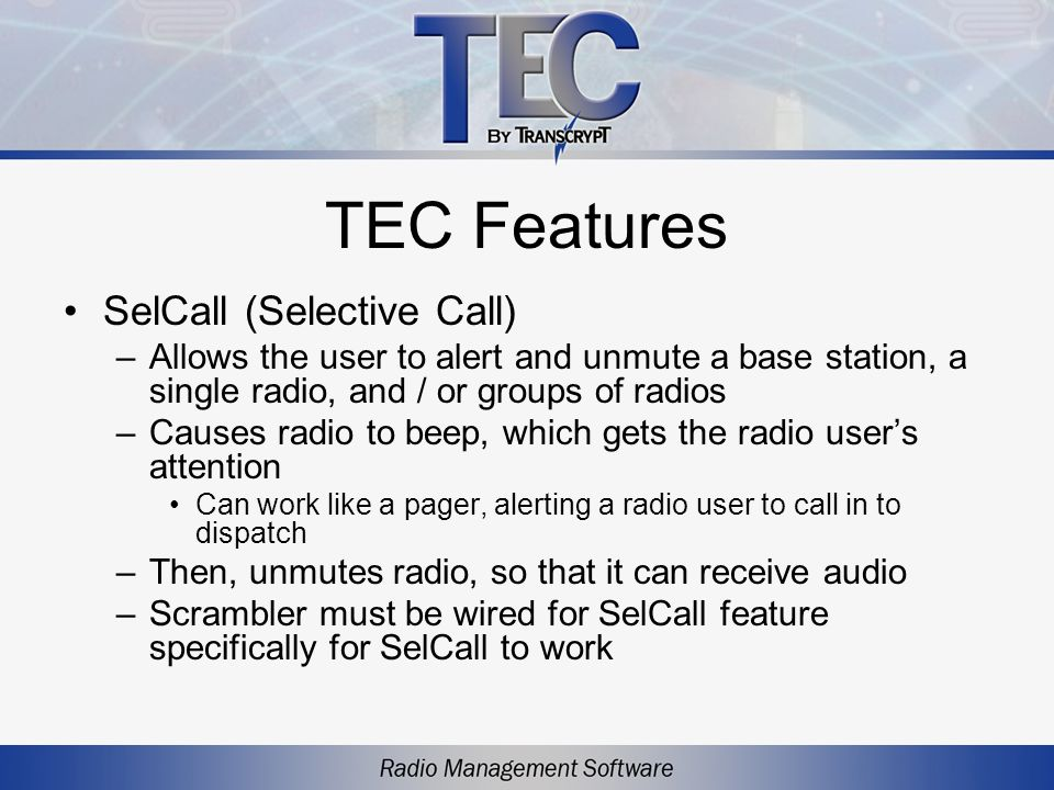 TEC Features SelCall (Selective Call) –Allows the user to alert and unmute a base station, a single radio, and / or groups of radios –Causes radio to beep, which gets the radio users attention Can work like a pager, alerting a radio user to call in to dispatch –Then, unmutes radio, so that it can receive audio –Scrambler must be wired for SelCall feature specifically for SelCall to work