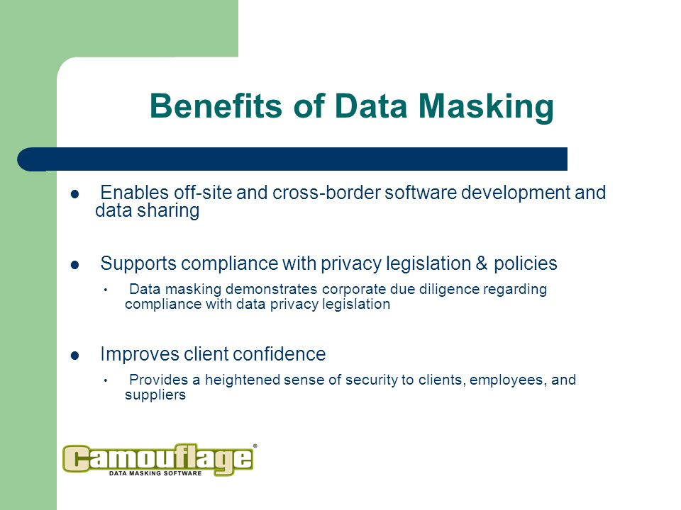 Enables off-site and cross-border software development and data sharing Supports compliance with privacy legislation & policies Data masking demonstrates corporate due diligence regarding compliance with data privacy legislation Improves client confidence Provides a heightened sense of security to clients, employees, and suppliers Benefits of Data Masking