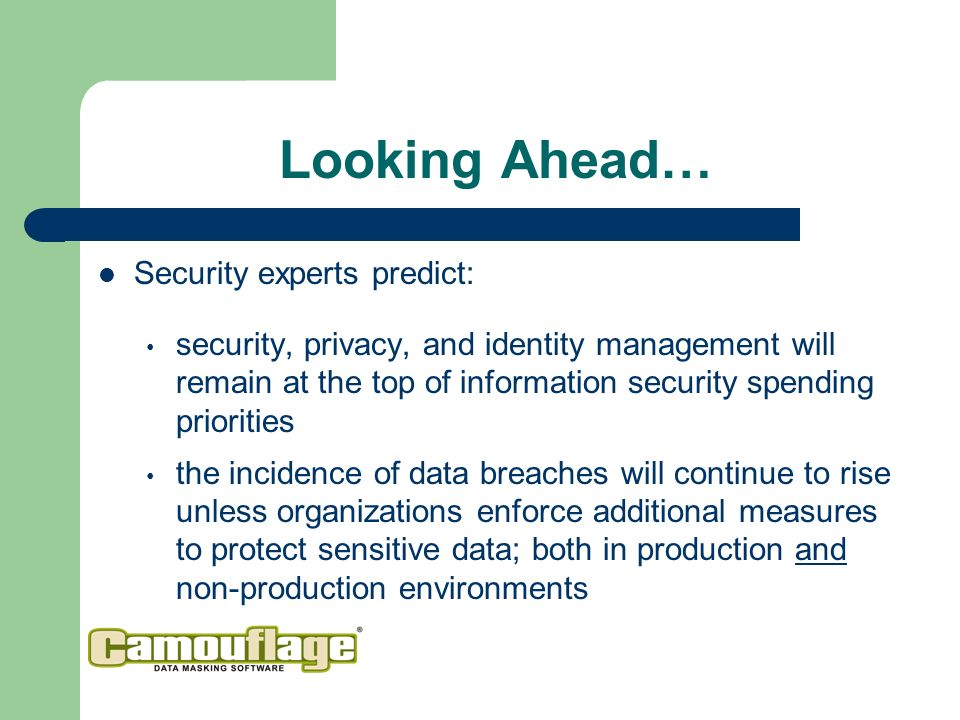 Looking Ahead… Security experts predict: security, privacy, and identity management will remain at the top of information security spending priorities the incidence of data breaches will continue to rise unless organizations enforce additional measures to protect sensitive data; both in production and non-production environments