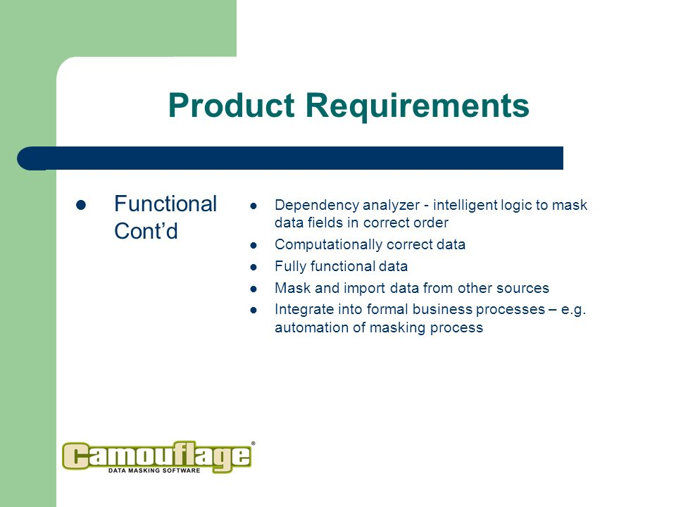 Product Requirements Functional Contd Dependency analyzer - intelligent logic to mask data fields in correct order Computationally correct data Fully functional data Mask and import data from other sources Integrate into formal business processes – e.g.