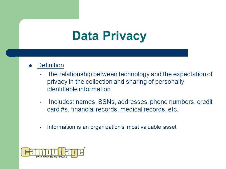Data Privacy Definition the relationship between technology and the expectation of privacy in the collection and sharing of personally identifiable information Includes: names, SSNs, addresses, phone numbers, credit card #s, financial records, medical records, etc.