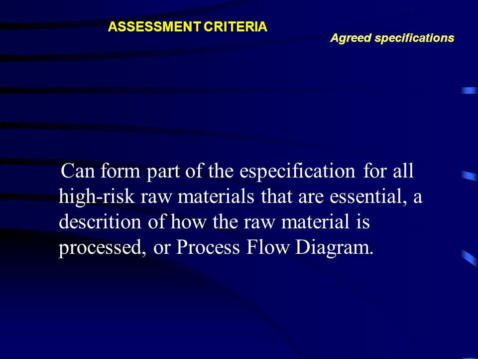 Can form part of the especification for all high-risk raw materials that are essential, a descrition of how the raw material is processed, or Process Flow Diagram.