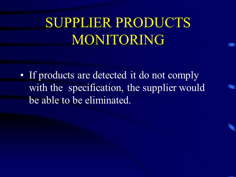SUPPLIER PRODUCTS MONITORING If products are detected it do not comply with the specification, the supplier would be able to be eliminated.