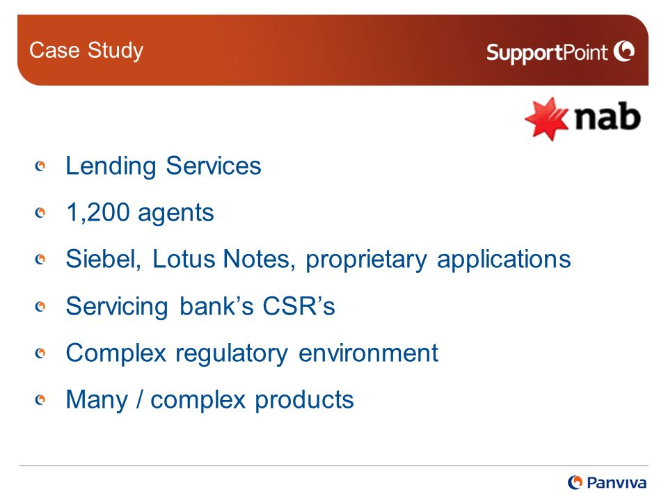Case Study Lending Services 1,200 agents Siebel, Lotus Notes, proprietary applications Servicing banks CSRs Complex regulatory environment Many / complex products
