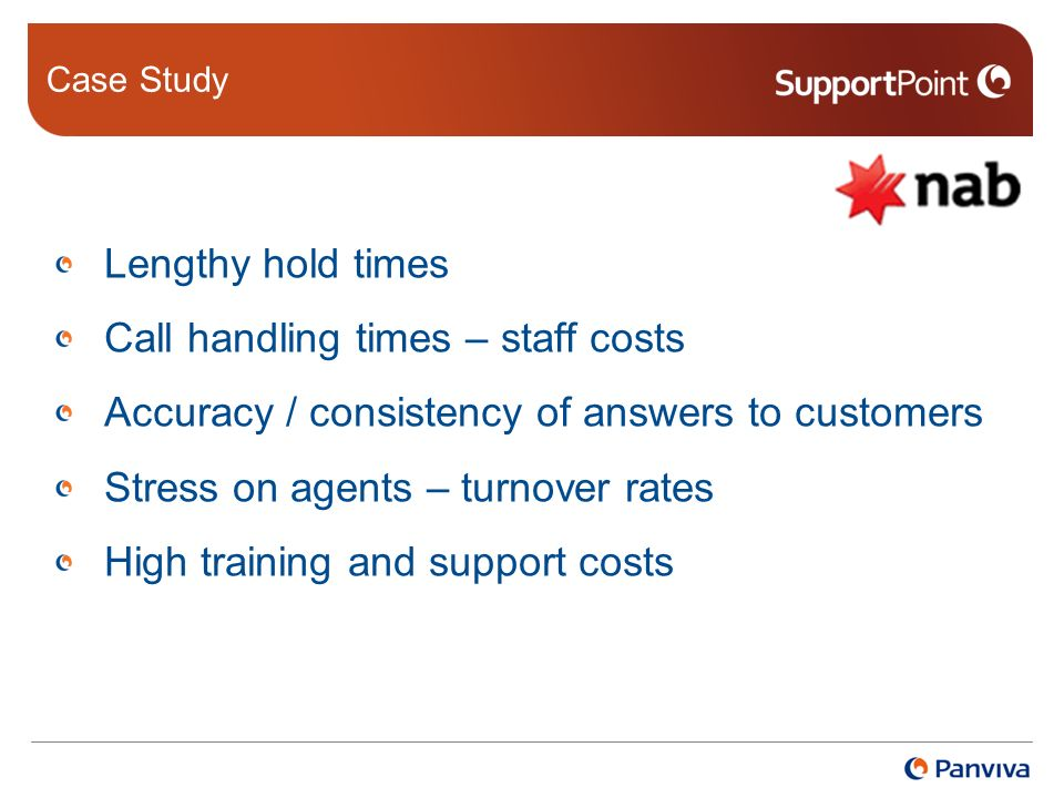 Case Study Lengthy hold times Call handling times – staff costs Accuracy / consistency of answers to customers Stress on agents – turnover rates High training and support costs