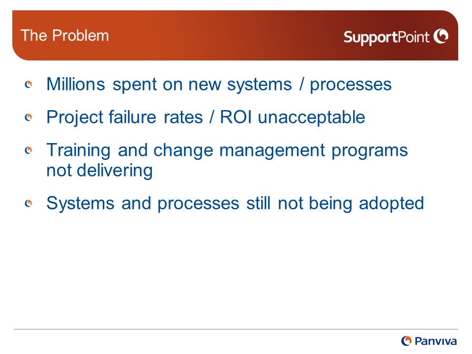 The Problem Millions spent on new systems / processes Project failure rates / ROI unacceptable Training and change management programs not delivering Systems and processes still not being adopted