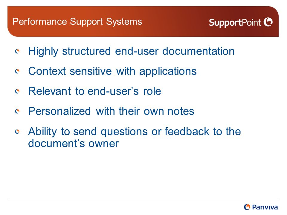 Performance Support Systems Highly structured end-user documentation Context sensitive with applications Relevant to end-users role Personalized with their own notes Ability to send questions or feedback to the documents owner
