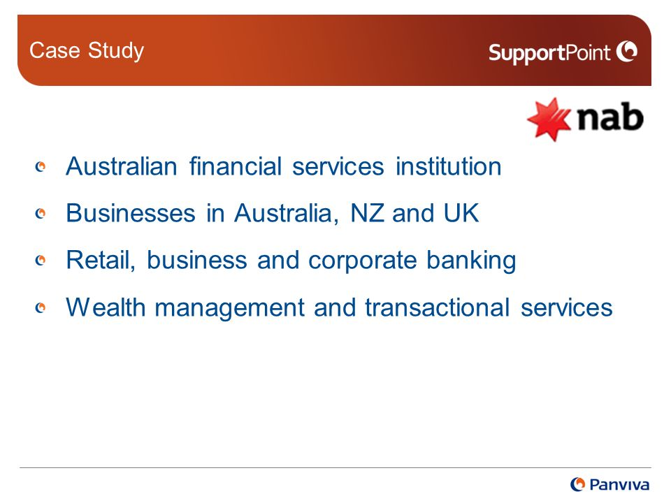 Case Study Australian financial services institution Businesses in Australia, NZ and UK Retail, business and corporate banking Wealth management and transactional services