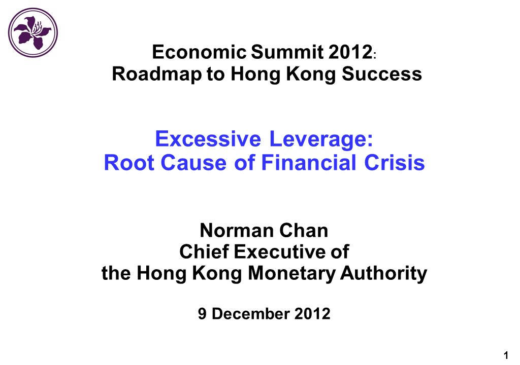1 Economic Summit 2012 Roadmap to Hong Kong Success Excessive Leverage: Root Cause of Financial Crisis Norman Chan Chief Executive of the Hong Kong Monetary Authority 9 December 2012