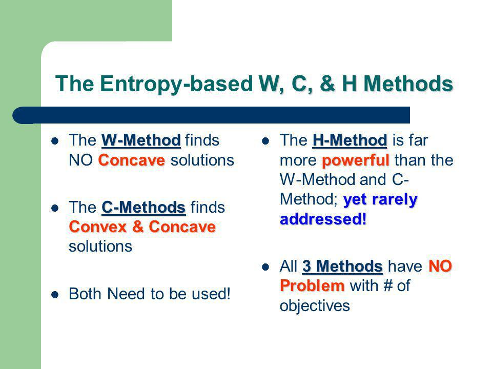 W, C, & H Methods The Entropy-based W, C, & H Methods W-Method Concave The W-Method finds NO Concave solutions C-Methods Convex & Concave The C-Methods finds Convex & Concave solutions Both Need to be used.
