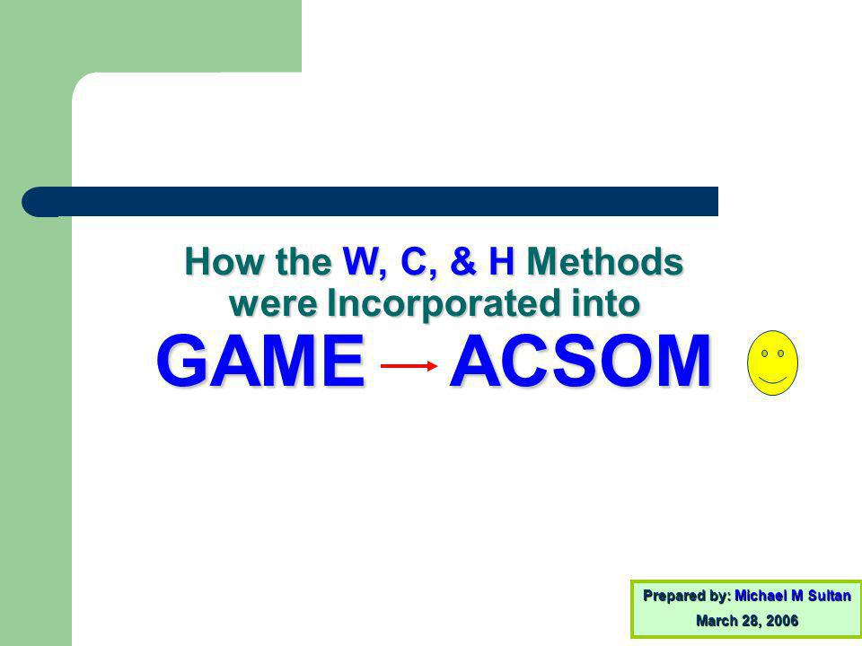 How the W, C, & H Methods were Incorporated into GAME ACSOM Prepared by: Michael M Sultan March 28, 2006