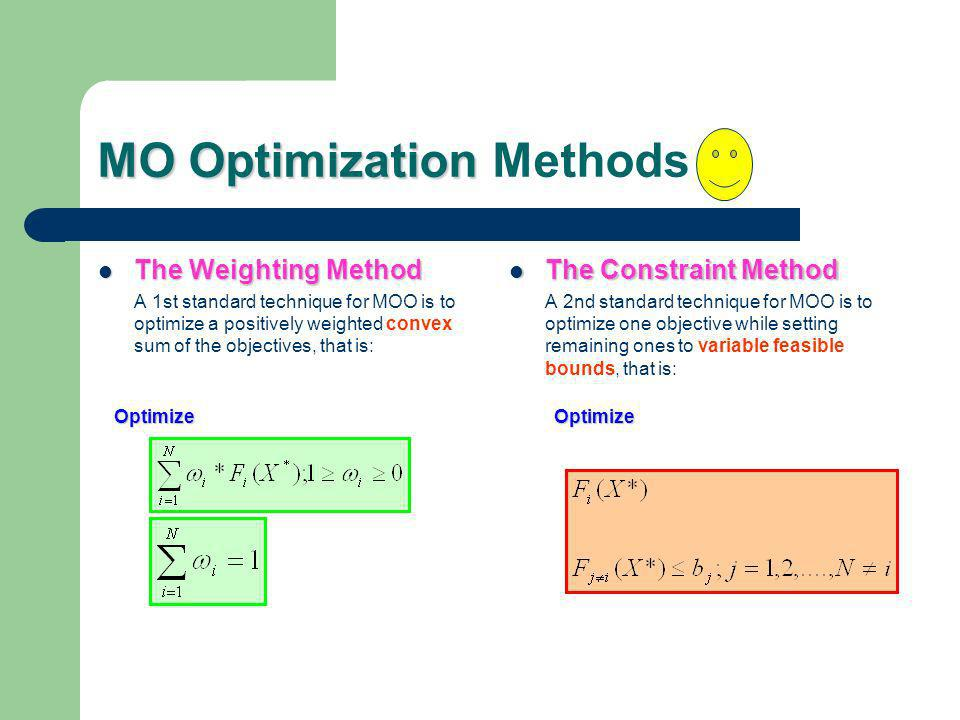 MO Optimization MO Optimization Methods The Weighting Method The Weighting Method A 1st standard technique for MOO is to optimize a positively weighted convex sum of the objectives, that is: The Constraint Method The Constraint Method A 2nd standard technique for MOO is to optimize one objective while setting remaining ones to variable feasible bounds, that is: OptimizeOptimize