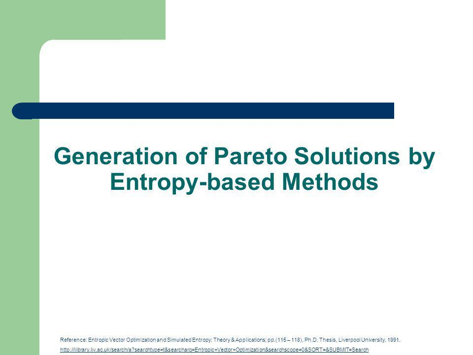 Generation of Pareto Solutions by Entropy-based Methods Reference: Entropic Vector Optimization and Simulated Entropy: Theory & Applications; pp.(115 – 118), Ph.D.