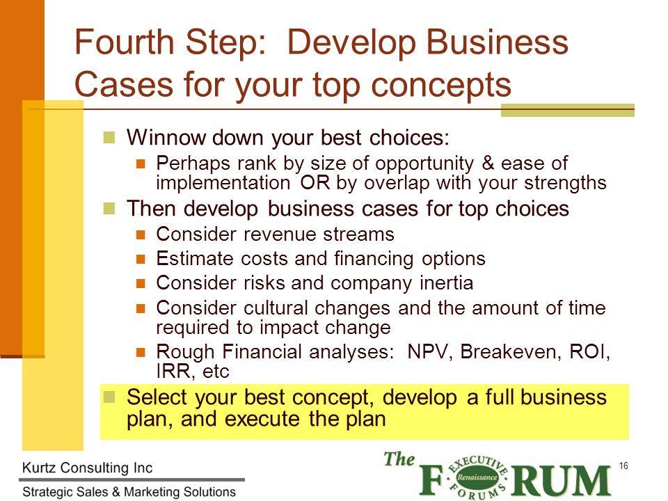 Kurtz Consulting Inc 16 Fourth Step: Develop Business Cases for your top concepts Winnow down your best choices: Perhaps rank by size of opportunity & ease of implementation OR by overlap with your strengths Then develop business cases for top choices Consider revenue streams Estimate costs and financing options Consider risks and company inertia Consider cultural changes and the amount of time required to impact change Rough Financial analyses: NPV, Breakeven, ROI, IRR, etc Select your best concept, develop a full business plan, and execute the plan