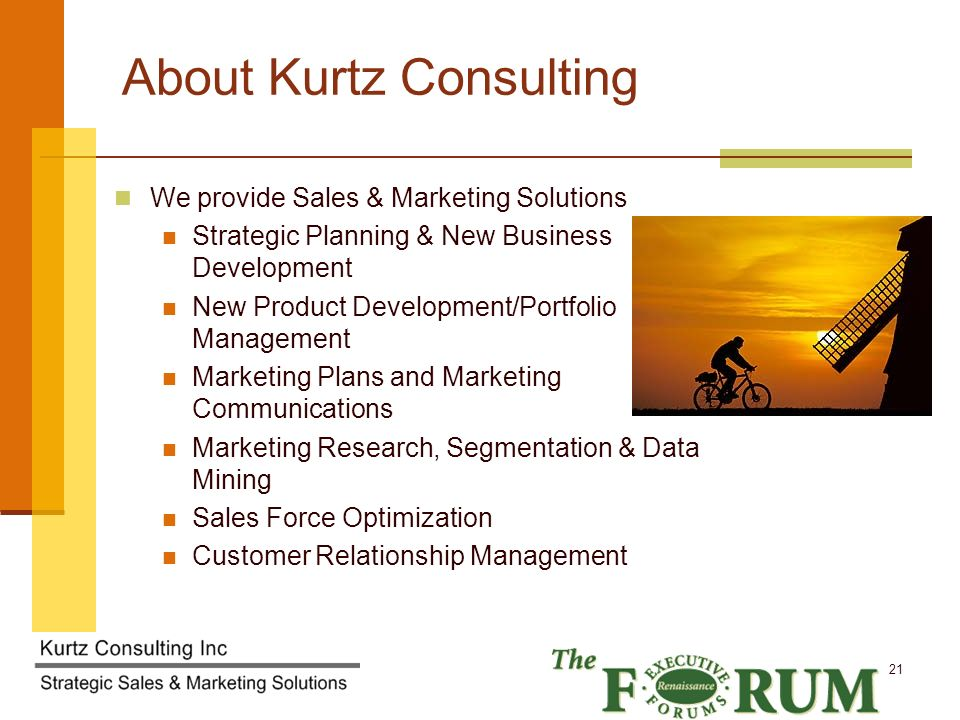 Kurtz Consulting Inc 21 About Kurtz Consulting We provide Sales & Marketing Solutions Strategic Planning & New Business Development New Product Development/Portfolio Management Marketing Plans and Marketing Communications Marketing Research, Segmentation & Data Mining Sales Force Optimization Customer Relationship Management