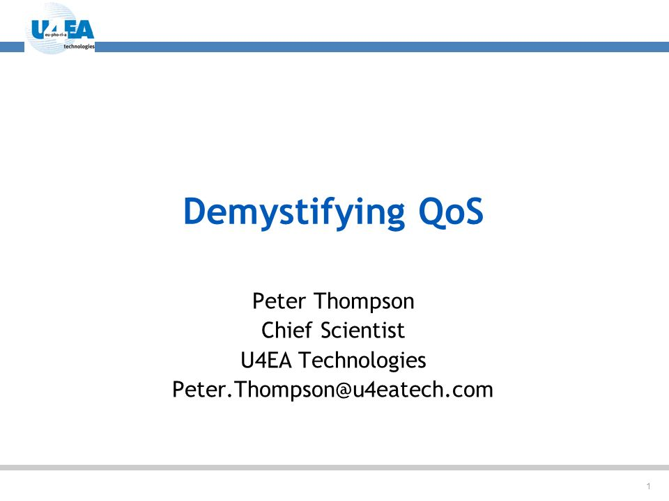 1 Demystifying QoS Peter Thompson Chief Scientist U4EA Technologies Peter.Thompson@u4eatech.com