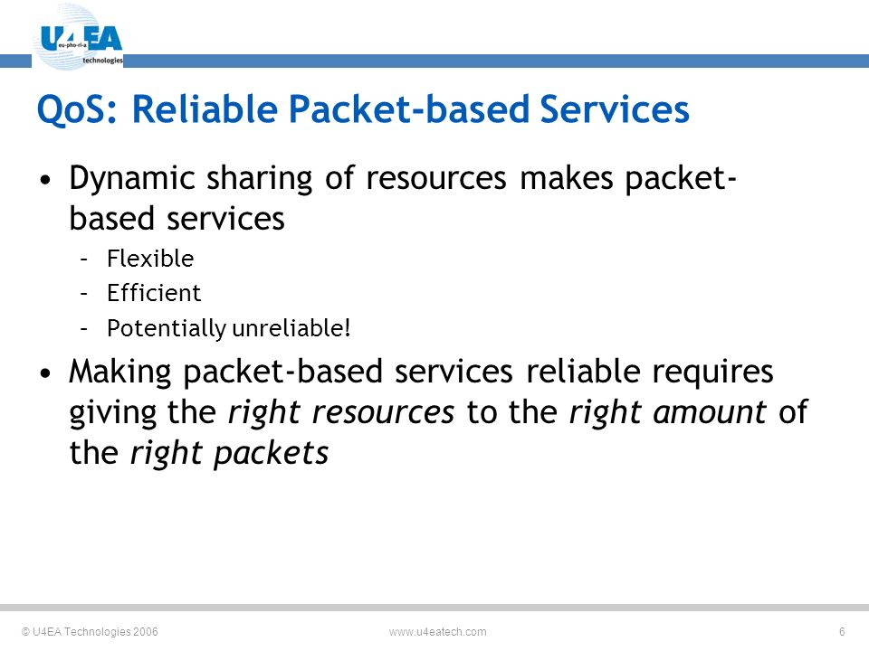 © U4EA Technologies 2006 6 www.u4eatech.com QoS: Reliable Packet-based Services Dynamic sharing of resources makes packet- based services –Flexible –Efficient –Potentially unreliable.