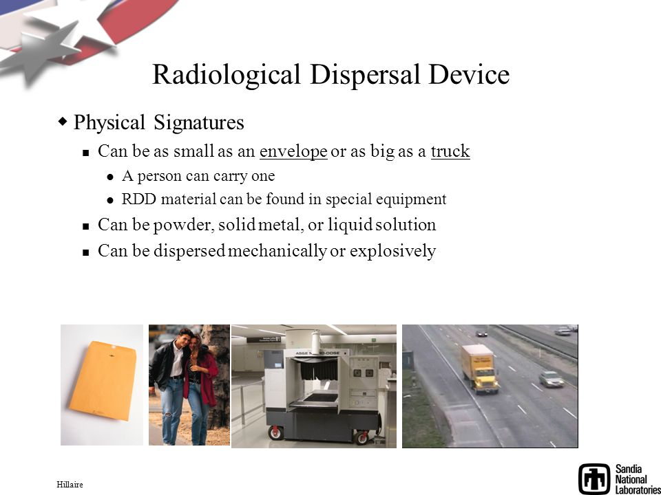 Hillaire Radiological Dispersal Device Physical Signatures Can be as small as an envelope or as big as a truck A person can carry one RDD material can be found in special equipment Can be powder, solid metal, or liquid solution Can be dispersed mechanically or explosively