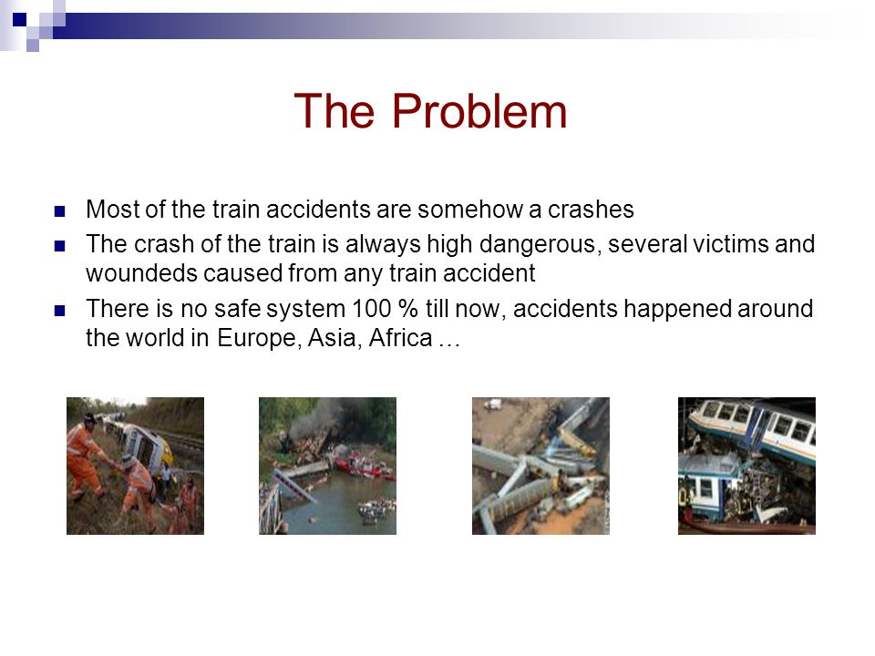 The Problem Most of the train accidents are somehow a crashes The crash of the train is always high dangerous, several victims and woundeds caused from any train accident There is no safe system 100 % till now, accidents happened around the world in Europe, Asia, Africa …