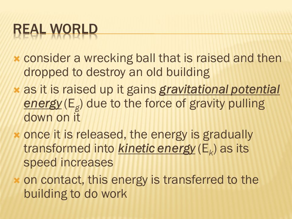 consider a wrecking ball that is raised and then dropped to destroy an old building as it is raised up it gains gravitational potential energy (E g ) due to the force of gravity pulling down on it once it is released, the energy is gradually transformed into kinetic energy (E k ) as its speed increases on contact, this energy is transferred to the building to do work