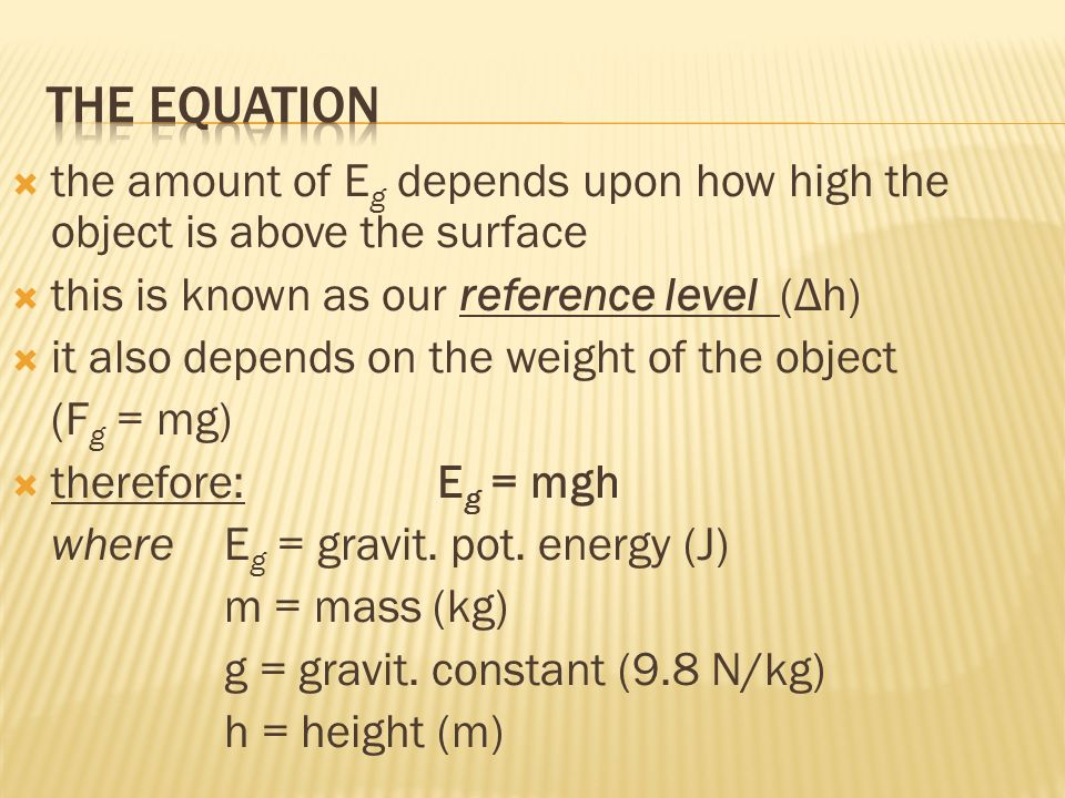 the amount of E g depends upon how high the object is above the surface this is known as our reference level (Δh) it also depends on the weight of the object (F g = mg) therefore: E g = mgh whereE g = gravit.