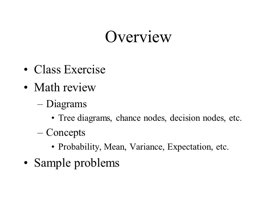 Overview Class Exercise Math review –Diagrams Tree diagrams, chance nodes, decision nodes, etc.