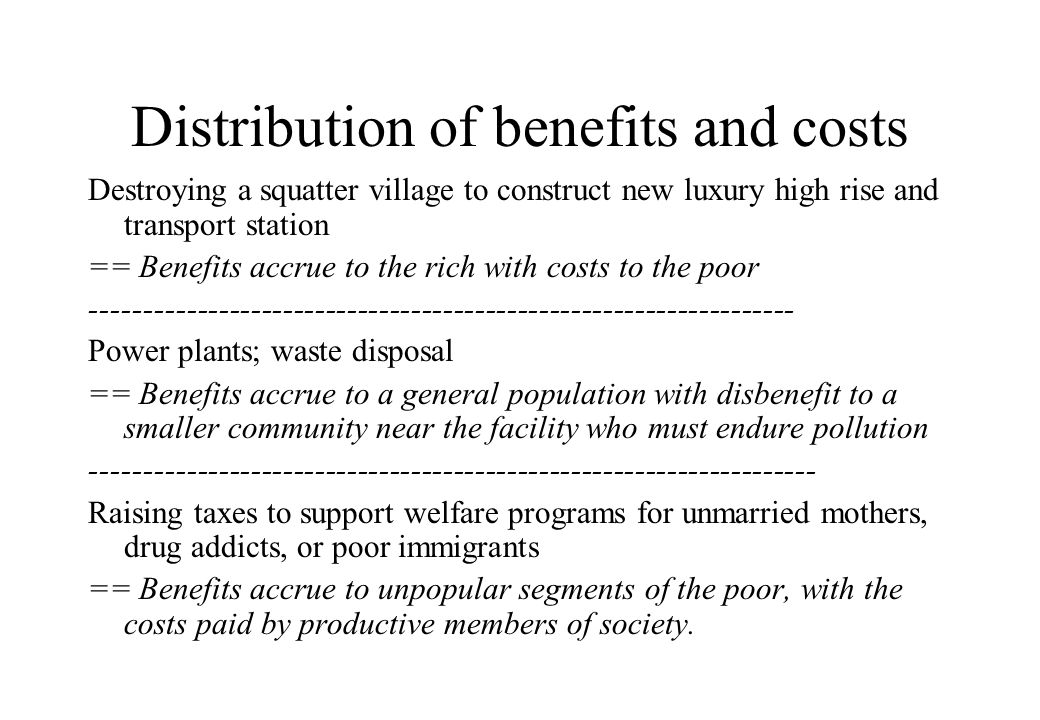 Distribution of benefits and costs Destroying a squatter village to construct new luxury high rise and transport station == Benefits accrue to the rich with costs to the poor Power plants; waste disposal == Benefits accrue to a general population with disbenefit to a smaller community near the facility who must endure pollution Raising taxes to support welfare programs for unmarried mothers, drug addicts, or poor immigrants == Benefits accrue to unpopular segments of the poor, with the costs paid by productive members of society.