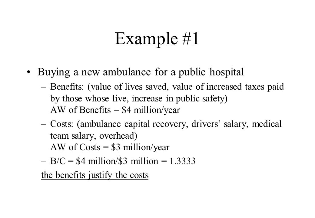 Example #1 Buying a new ambulance for a public hospital –Benefits: (value of lives saved, value of increased taxes paid by those whose live, increase in public safety) AW of Benefits = $4 million/year –Costs: (ambulance capital recovery, drivers salary, medical team salary, overhead) AW of Costs = $3 million/year –B/C = $4 million/$3 million = the benefits justify the costs