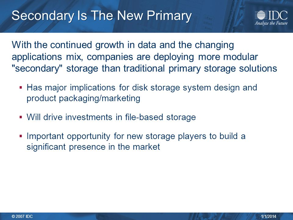 1/1/2014 © 2007 IDC Secondary Is The New Primary With the continued growth in data and the changing applications mix, companies are deploying more modular secondary storage than traditional primary storage solutions Has major implications for disk storage system design and product packaging/marketing Will drive investments in file-based storage Important opportunity for new storage players to build a significant presence in the market