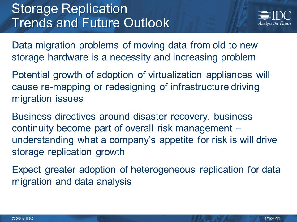 1/1/2014 © 2007 IDC Storage Replication Trends and Future Outlook Data migration problems of moving data from old to new storage hardware is a necessity and increasing problem Potential growth of adoption of virtualization appliances will cause re-mapping or redesigning of infrastructure driving migration issues Business directives around disaster recovery, business continuity become part of overall risk management – understanding what a companys appetite for risk is will drive storage replication growth Expect greater adoption of heterogeneous replication for data migration and data analysis