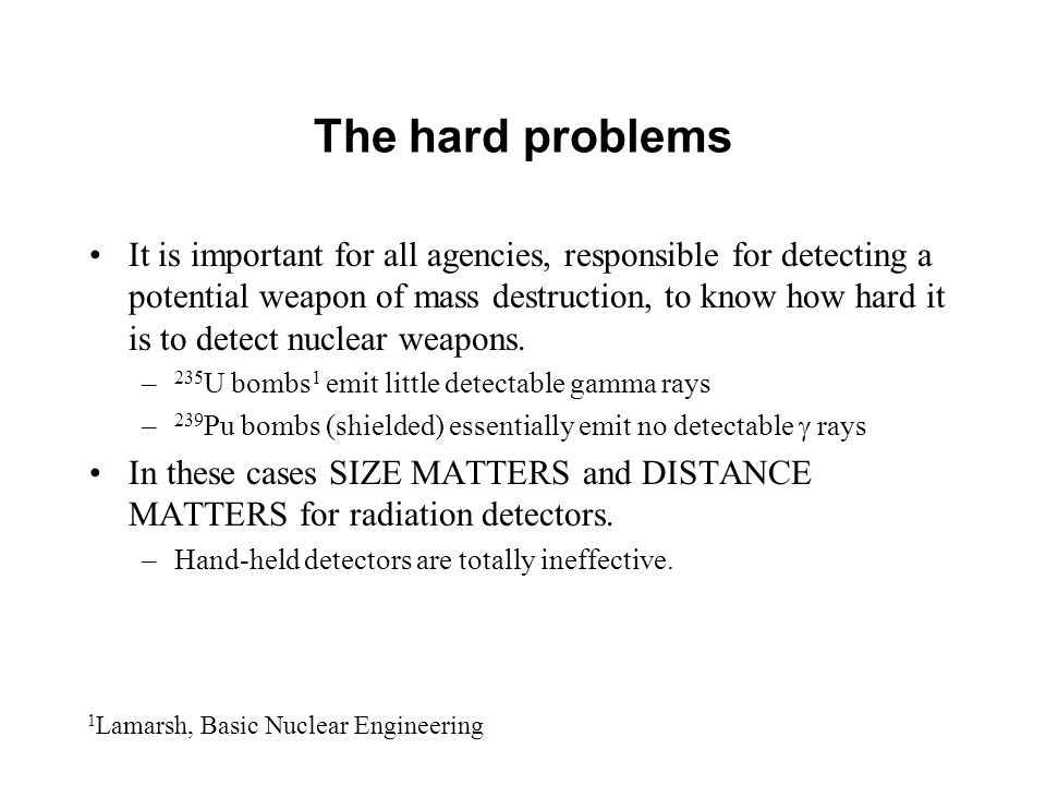 The hard problems It is important for all agencies, responsible for detecting a potential weapon of mass destruction, to know how hard it is to detect nuclear weapons.