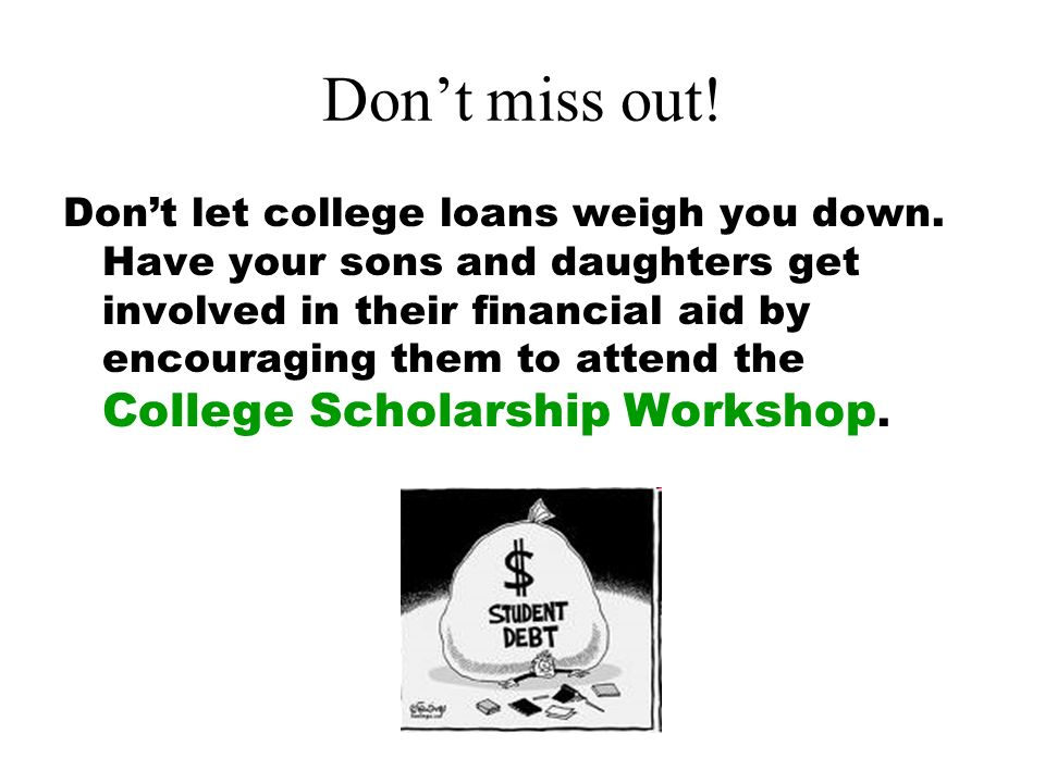 Dont miss out. Dont let college loans weigh you down.