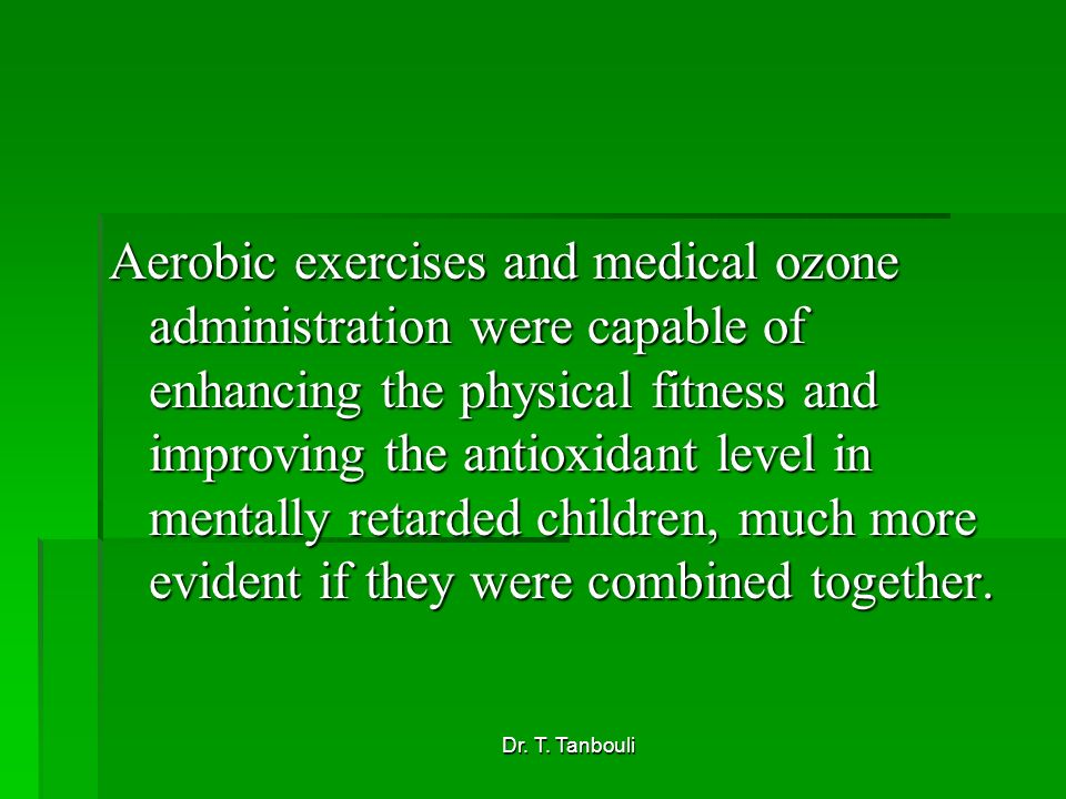 Aerobic exercises and medical ozone administration were capable of enhancing the physical fitness and improving the antioxidant level in mentally retarded children, much more evident if they were combined together.