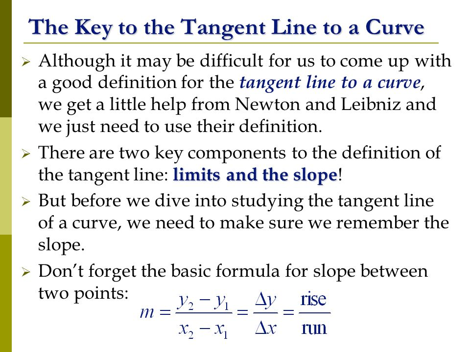 The Key to the Tangent Line to a Curve Although it may be difficult for us to come up with a good definition for the tangent line to a curve, we get a little help from Newton and Leibniz and we just need to use their definition.